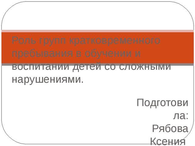 Подготовила: Рябова Ксения Роль групп кратковременного пребывания в обучении...