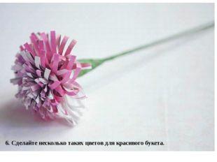 6. Сделайте несколько таких цветов для красивого букета.