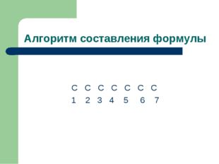 Алгоритм составления формулы С С С С С С С 1 2 3 4 5 6 7