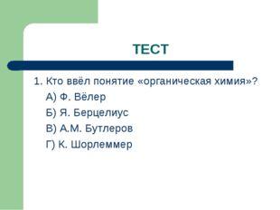 ТЕСТ 1. Кто ввёл понятие «органическая химия»? А) Ф. Вёлер Б) Я. Берцелиус В)