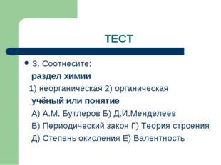 ТЕСТ 3. Соотнесите: раздел химии 1) неорганическая 2) органическая учёный или