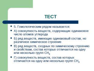 ТЕСТ 5. Гомологическим рядом называется: А) совокупность веществ, содержащих