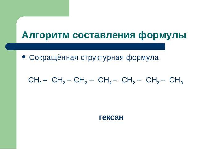 Алгоритм составления формулы Сокращённая структурная формула СН3 – СН2 – СН2...