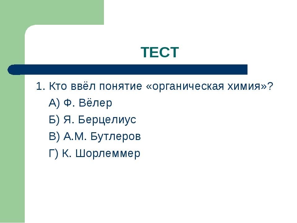 ТЕСТ 1. Кто ввёл понятие «органическая химия»? А) Ф. Вёлер Б) Я. Берцелиус В)...