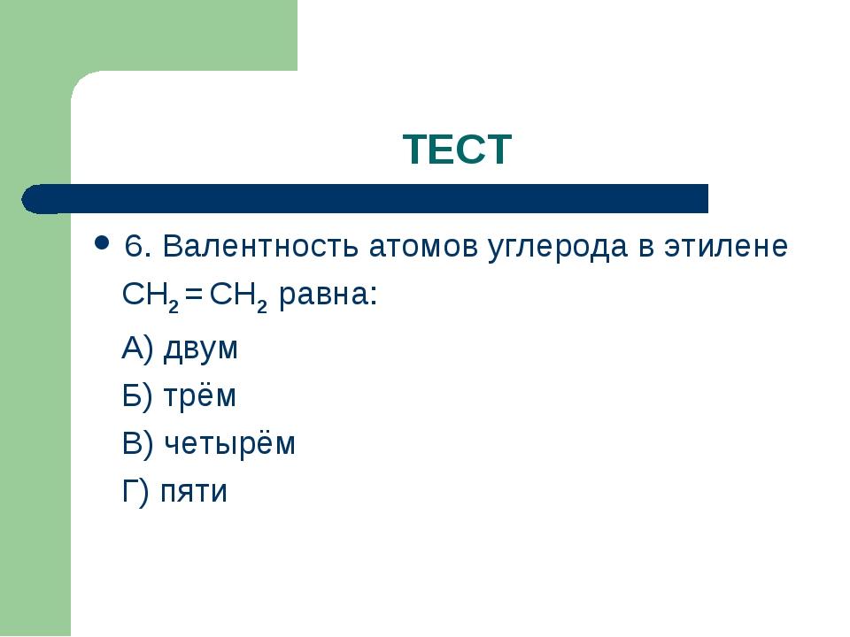 ТЕСТ 6. Валентность атомов углерода в этилене СН2 = СН2 равна: А) двум Б) трё...
