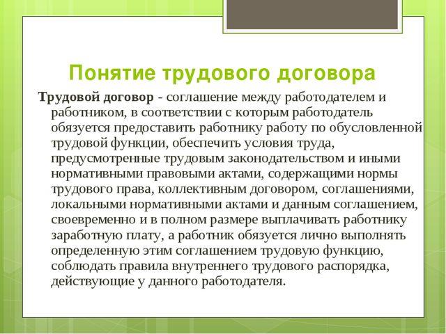 Понятие трудового договора Трудовой договор - соглашение между работодателем...