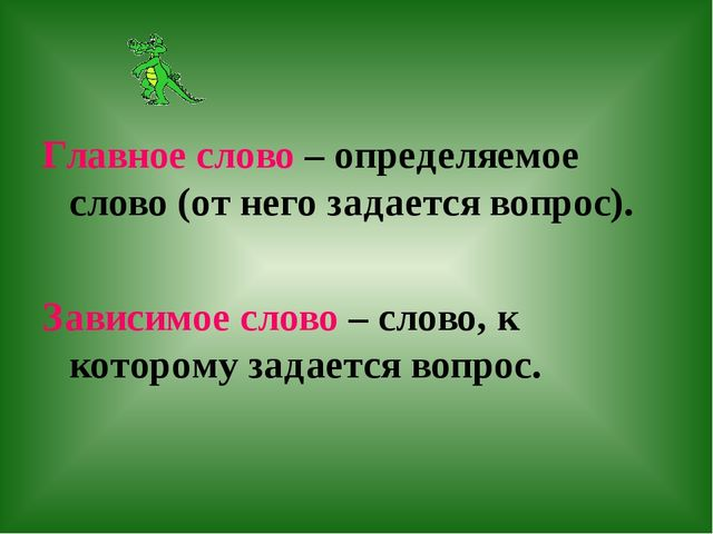 Главное слово – определяемое слово (от него задается вопрос). Зависимое слово...
