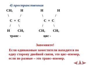 4) пространственная CH3 H H H \ / \ / C = C C = C / \ / \ H CH3 CH3 CH3 тран