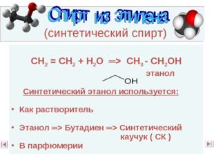 (синтетический спирт) СН2 = СН2 + Н2О ═> СН3 - СН2ОН этанол Синтетический эт