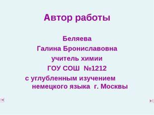 Автор работы Беляева Галина Брониславовна учитель химии ГОУ СОШ №1212 с углу