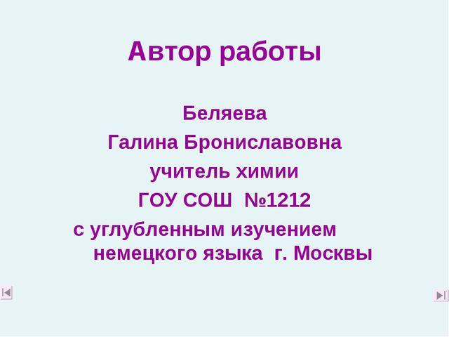 Автор работы Беляева Галина Брониславовна учитель химии ГОУ СОШ №1212 с углу...