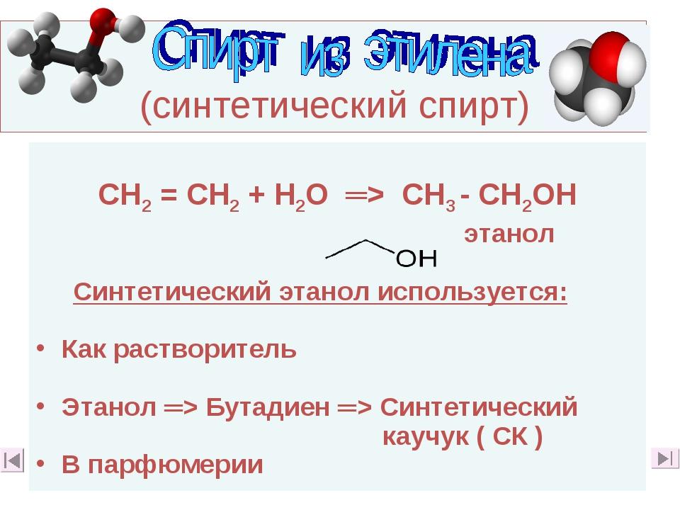 (синтетический спирт) СН2 = СН2 + Н2О ═> СН3 - СН2ОН этанол Синтетический эт...