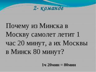 2- команде Почему из Минска в Москву самолет летит 1 час 20 минут, а их Москв
