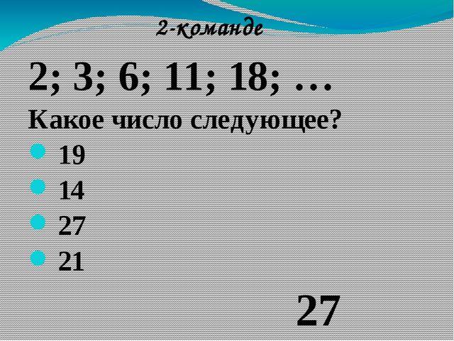 2; 3; 6; 11; 18; … Какое число следующее? 19 14 27 21 2-команде 27