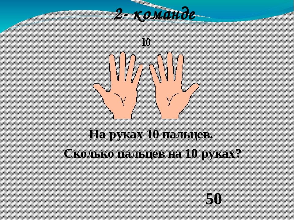 На руках 10 пальцев. Сколько пальцев на 10 руках? 50 2- команде