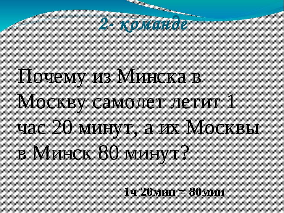 2- команде Почему из Минска в Москву самолет летит 1 час 20 минут, а их Москв...