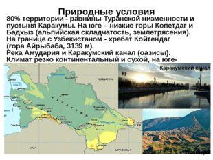 Природные условия  80% территории - равнины Туранской низменности и пустыня