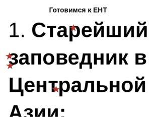 Готовимся к ЕНТ 1. Старейший заповедник в Центральной Азии: а) Копетдагский;