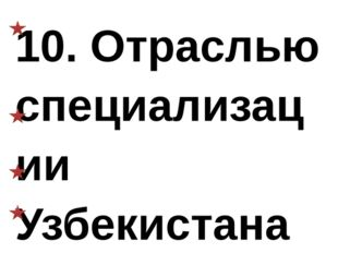 10. Отраслью специализации Узбекистана является: а) бахчеводство, хлопководст