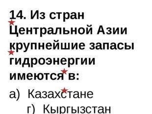 14. Из стран Центральной Азии крупнейшие запасы гидроэнергии имеются в: а) Ка