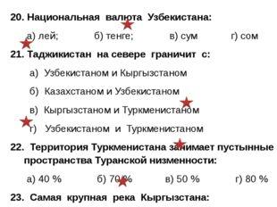 20. Национальная валюта Узбекистана: а) лей; б) тенге; в) сум г) сом 21. Тадж