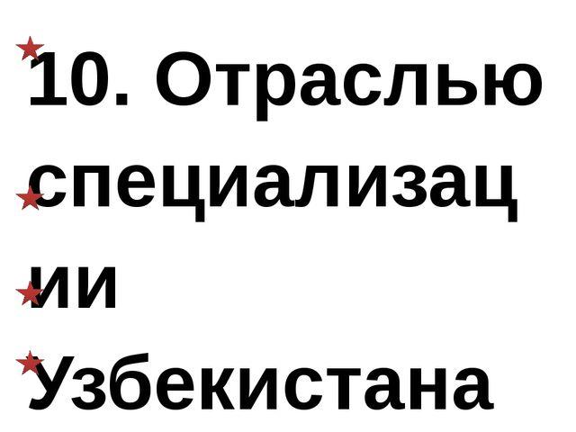 10. Отраслью специализации Узбекистана является: а) бахчеводство, хлопководст...