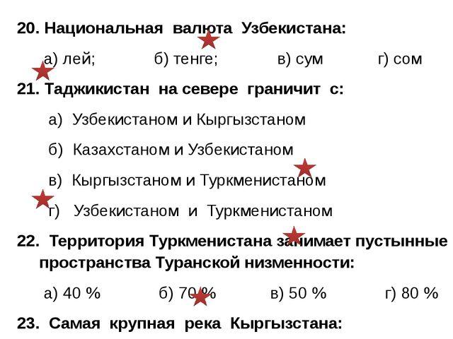 20. Национальная валюта Узбекистана: а) лей; б) тенге; в) сум г) сом 21. Тадж...