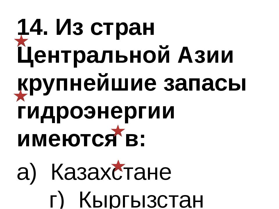 14. Из стран Центральной Азии крупнейшие запасы гидроэнергии имеются в: а) Ка...