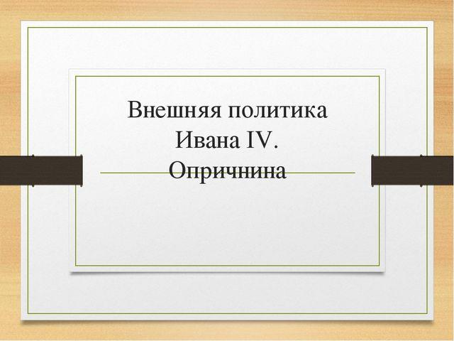 Внешняя политика Ивана IV. Опричнина