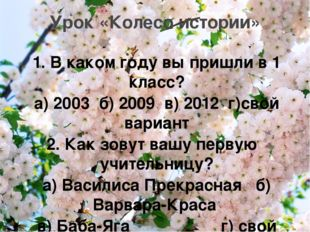 1. В каком году вы пришли в 1 класс? а) 2003 б) 2009 в) 2012 г)свой вариант 2