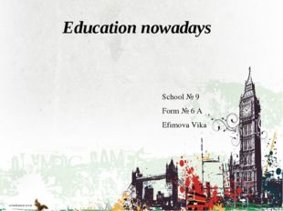Education nowadays School № 9 Form № 6 А Efimova Vika