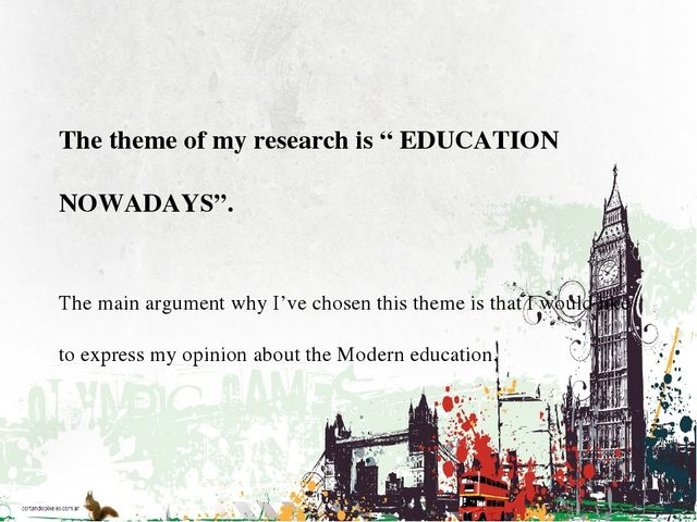 "The theme of my research is "" EDUCATION NOWADAYS"". The main argument why I'v..."
