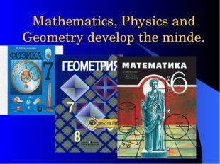 Mathematics, Physics and Geometry develop the minde.