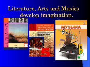 Literature, Arts and Musics develop imagination.