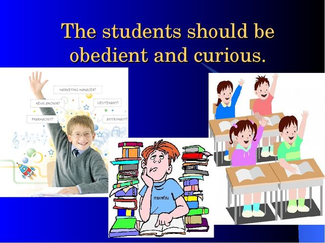 The students should be obedient and curious.
