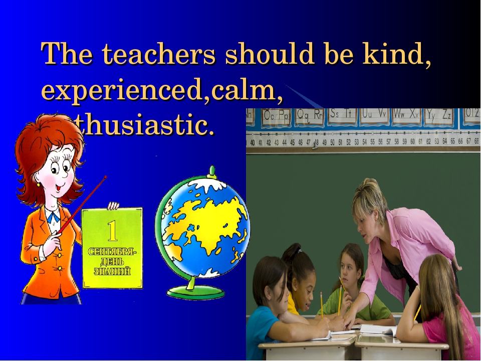 The teachers should be kind, experienced,calm, enthusiastic.
