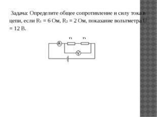 Задача: Определите общее сопротивление и силу тока в цепи, если R1 = 6 Ом, R