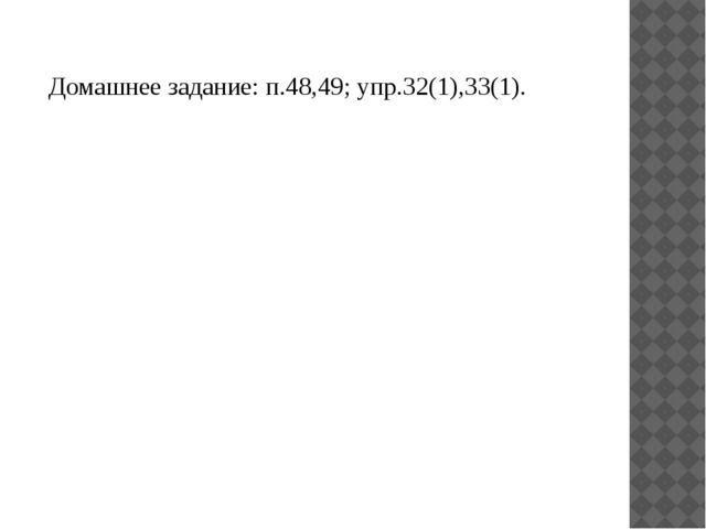 Домашнее задание: п.48,49; упр.32(1),33(1).