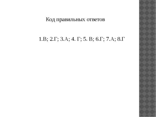 Код правильных ответов 1.В; 2.Г; 3.А; 4. Г; 5. В; 6.Г; 7.А; 8.Г