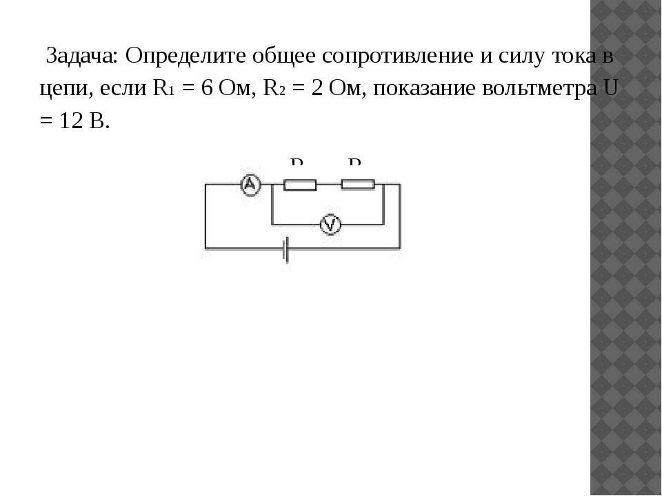 Задача: Определите общее сопротивление и силу тока в цепи, если R1 = 6 Ом, R...