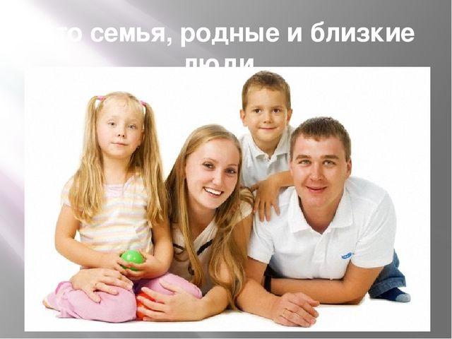 Это семья, родные и близкие люди.