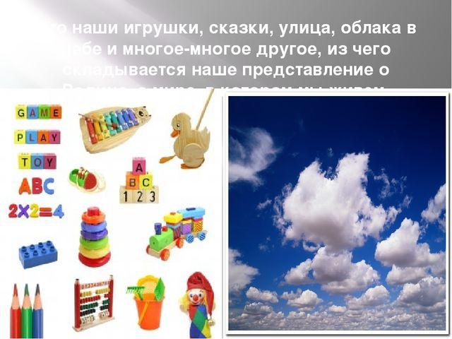 Это наши игрушки, сказки, улица, облака в небе и многое-многое другое, из чег...