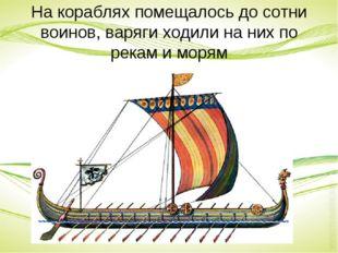 На кораблях помещалось до сотни воинов, варяги ходили на них по рекам и морям