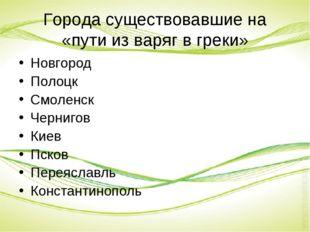 Города существовавшие на «пути из варяг в греки» Новгород Полоцк Смоленск Чер