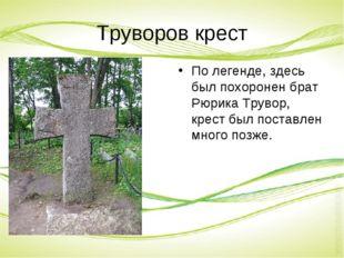 Труворов крест По легенде, здесь был похоронен брат Рюрика Трувор, крест был