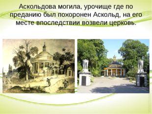 Аскольдова могила, урочище где по преданию был похоронен Аскольд, на его мест