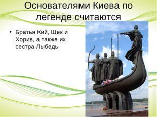 Основателями Киева по легенде считаются Братья Кий, Щек и Хорив, а также их с