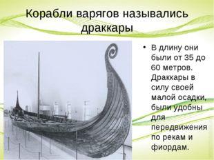 Корабли варягов назывались драккары В длину они были от 35 до 60 метров. Драк
