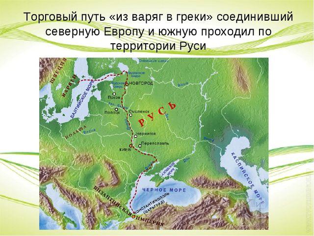 Торговый путь «из варяг в греки» соединивший северную Европу и южную проходил...
