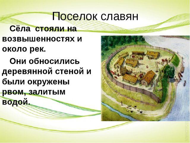 Поселок славян Сёла стояли на возвышенностях и около рек. Они обносились дере...
